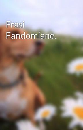 Frasi Fandomiane.  by giuliabuonaiuto