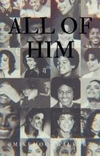 ALL OF HIM // MJ by mikemoonwalkerz