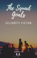 The Squad Goals (Celebrity Fiction) On Going  by imthatgirl_101