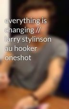 everything is changing // larry stylinson au hooker oneshot by izzyandkia