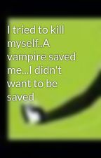 I tried to kill myself..A vampire saved me...I didn't want to be saved by twilightkk