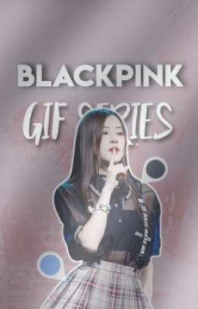 BLACKPINK Gif Series - BLACKPINK- - Wattpad