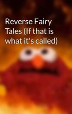 Reverse Fairy Tales (If that is what it's called) by HuginnWithMuninn