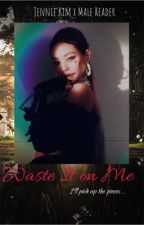Waste it on me... | Jennie Kim X Male Reader--Blackpink fanfic by jendeukieka