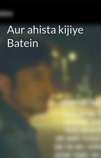 Aur ahista kijiye Batein