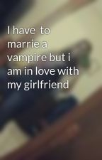 I have  to marrie a vampire but i am in love with my girlfriend by gageloveliz