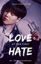 'LOVE' at our first 'HATE' [ Suga Fanfiction ] (on Hold)  by dramalover1234