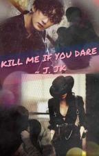 KILL ME IF YOU DARE ~ J. JK by Goddess_of_Dark18