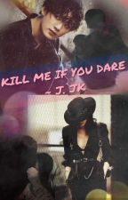 KILL ME IF YOU DARE by Girl_in_Black27