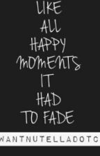 Like All Happy Moments It Had To Fade by Iwantnutelladotcom