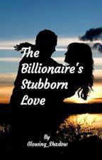 The Billionaire's  Stubborn Love by divyanaik4