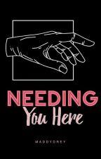 Needing You Here by Maddydrey