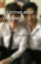 mi primer amor (Aepete)💞💌💫 by LuzMendez22