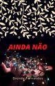 Ainda Não by brendaroma0812