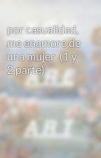 por casualidad, me enamore de una mujer  (1 y 2 parte) by AguadeTinta