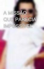 A MISSÃO QUE PARECIA IMPOSSÍVEL by imj_somoslindas_