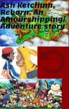 Ash Ketchum Reborn. An Amourshipping/Adventure story [On Hold] by WillTheAmourshipper