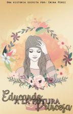 Educando a la futura princesa  (Editando) by Emina02