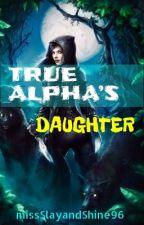True Alpha's Daughter  by missSlayandShine96