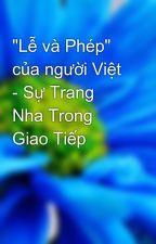"""""""Lễ và Phép"""" của người Việt  - Sự Trang Nha Trong Giao Tiếp by YurbleTran"""