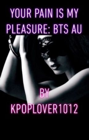 Your pain is my pleasure: BTS AU  by KpopLover1012