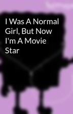 I Was A Normal Girl, But Now I'm A Movie Star by xxlittleflamexx