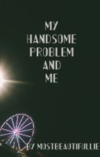 My Handsome Problem and Me by mostbeautifullie