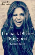 Im back b!tches, for good by Katieelouise