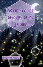 Rewrite the Story : Star Flower by xSenpai_Writesx