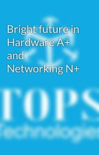 Bright future in Hardware A+ and Networking N+ by grishma26