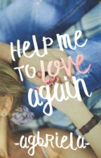 Help me to Love Again  » Próximamente. by AGBriela