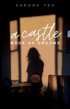 A Castle Made Of Dreams by twelvewonderingstars