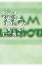 ROYAL RUMBLE: RESULT OF THE FINAL ROUND by TeamLumot