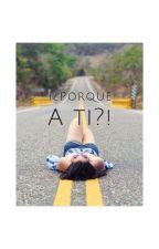 ¿¡Porque a ti?! by AnetteOrtiz4