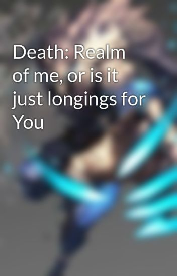 Death: Realm of me, or is it just longings for You