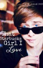 THAT STARBUCKS GIRL I LOVE by BYE_Imagines