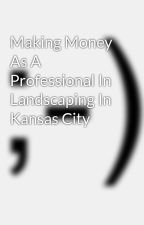 Making Money As A Professional In Landscaping In Kansas City by jzjoutdoorliving
