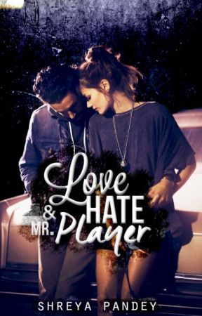 Love, Hate & Mr.Player [Rough Draft] by xShreyaPandeyx