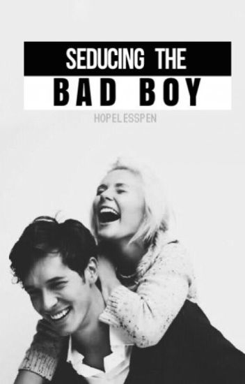 Seducing The Bad Boy (AWESOMELY COMPLETED)