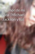 El amor de mi vida (Michael Jackson y tu) by dmooreim