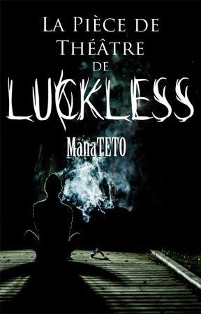 Luckless (La Pièce de Théâtre) by ManaTETO