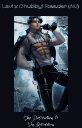Levi x Chubby! Reader (AU) The Destruction and the Restoration by Moonshade_gothgirl