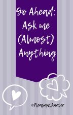 Go Ahead; Ask me (Almost) Anything! by PleasantAueter