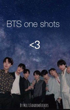 BTS one shots <3(on hold) by MultiFandomFuckers