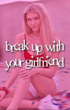 BREAK UP WITH YOUR GIRLFRIEND by sunnystarss