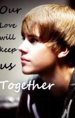 Our Love will keep us Together (A Justin Bieber Love Story) NOT FINISHED