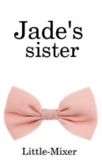 Jade's sister (Little Mix Fanfiction) by Little-Mixer