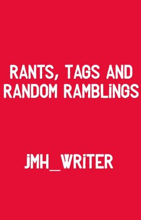 Rants, Tags and Random Ramblings by JMH_Writer