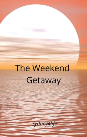 The Weekend Getaway ( ON HOLD ) by Sydney4l1fe