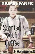 Started With Coffee(EXO Xiumin fanfiction) by kkaebsongyehet00